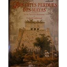 CITÉS PERDUES DES MAYAS (LES) : LA VIE L'ART ET LES DÉCOUVERTES DE FREDERICK CATHERWOOD