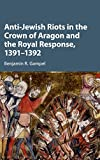 "Benjamin R. Gampel, ""Anti-Jewish Riots in the Crown of Aragon and the Royal Response, 1391-1392"" (Cambridge UP, 2016)"