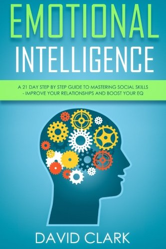 Emotional Intelligence: A 21- Day Step by Step Guide to Mastering Social Skills, Improve Your Relationships, and Boost Your EQ (Emotional Intelligence EQ) (Volume 2) by CreateSpace Independent Publishing Platform