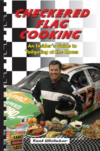 Checkered Flag Cooking: An Insider's Guide to Tailgating at the Races by Kent Whitaker