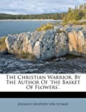 The Christian Warrior, by the Author of 'the Basket of Flowers', , 117981214X