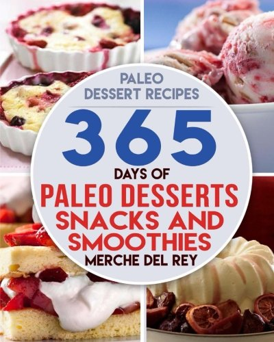 Paleo Dessert Recipes: 365 Days of Paleo Dessert, Snack and Smoothie Recipes: Boost Your Health, Paleo Diet, Healthy and Delicious Lose Weight, Optimal Nutrition