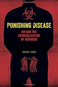 Punishing Disease: HIV and the Criminalization of Sickness