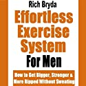 The Effortless Exercise System for Men: How to Get Bigger, Stronger & More Ripped Without Sweating Audiobook by Rich Bryda Narrated by Greg Perry