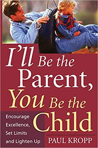 I Ll Be The Parent You Be The Child Encourage Excellence Set Limits And Lighten Up Kropp Paul 9781555613235 Amazon Com Books