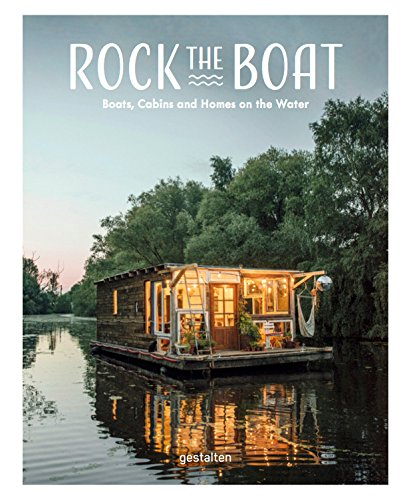 Rock the Boat: Boats, Cabins and Homes on the Water by Gestalten