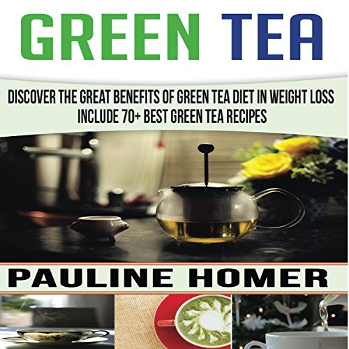 Green Tea: Discover the Great Benefits of Green Tea Diet in Weight Loss - Includes 70+ Best Green Tea Recipes by Pauline Homer