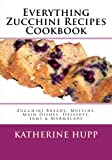 Everything Zucchini Recipes Cookbook: Zucchini Breads, Muffins, Main Dishes, Desserts, Jams and Marmalade, Katherine Hupp, 149108006X