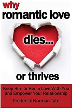 Why Romantic Love Dies... Or Thrives: Controversial Principles To Overcome Falling Out Of Love And Empower Your Romantic Relationship by Frederick Norman Tate (2016-03-21)