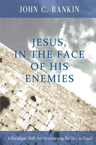 Jesus, in the Face of His Enemies: A Paradigm Shift for Overturning Politics as Usual
