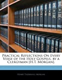 Practical Reflections on Every Verse of the Holy Gospels, by a Clergyman [H T Morgan], Henry Thornhill Morgan, 1144788455