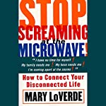 Stop Screaming at the Microwave!: How to Connect Your Disconnected Life | Mary LoVerde