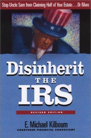 Disinherit the IRS: Stop Uncle Sam from Claiming Half of Your Estate or More