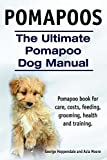Pomapoos. Pomapoo dog book for care, costs, feeding, grooming, health and training. The Ultimate Pomapoo Dog Manual.