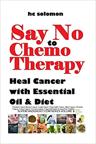 Say No To Chemotherapy Heal Cancer With Essential Oil Diet Prostate Breast Cancer Lung Pancreatic Skin Cancer Ovarian Colon Cervical Cure Supercandidadiet Com Series Volume 1 Solomon Hc 9781981108565 Amazon Com Books