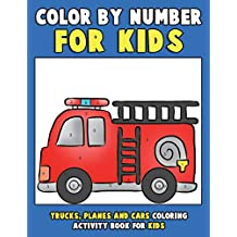 Color by Number for Kids: Trucks, Planes and Cars Coloring Activity Book for Kids: Vehicles Coloring Book for Kids, Toddlers and Preschoolers with Trucks, Planes, Cars, Helicopters, Buses and Things That Go for Boys and Girls