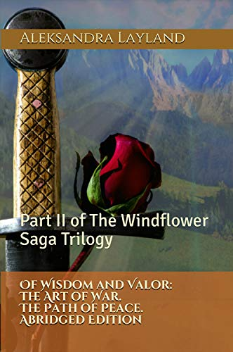 Of Wisdom and Valor: The Art of War. The Path of Peace. Abridged Edition: Part II of The Windflower Saga Trilogy