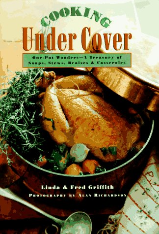 Cooking Under Cover: One-Pot Wonders- A Treasury of Soups, Stews, Braises and Casseroles