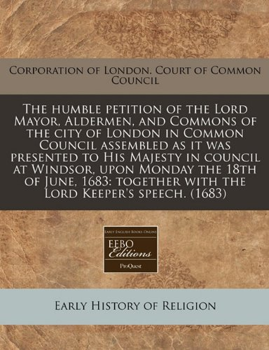 The humble petition of the Lord Mayor, Aldermen, and Commons of the city of London in Common Council assembled as it was presented to His Majesty in ... with the Lord Keeper's speech. (1683) pdf