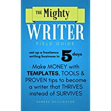 The Mighty Writer Field Guide: Set Up A Freelance Writing Business in Five Days: Make Money From Home With Templates and Proven Systems To Become A Freelance Writer That Thrives Instead of Survives