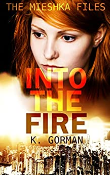 Into the Fire (The Mieshka Files Book 1) by [Gorman, K.]