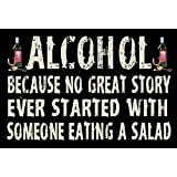 ALCOHOL BECAUSE NO GREAT STORY EVER STARTED WITH SOMEONE EATING A SALAD - NEW FUNNY 9X6 HIGH QUALITY HARDBOARD SIGN PLAQUE - THIS NOVELTY SIGN SHOULD BE USED INDOORS. OUR NOVELTY SIGNS MAKE EXCELLENT GIFTS!