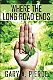 Where the Long Road Ends, Gary A. Pierce, 1607495295