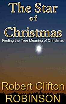 The Star of Christmas: Finding the True Meaning of Christmas by [Robinson, Robert Clifton]