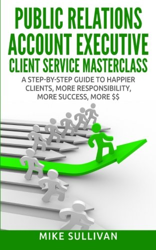 Public Relations Account Executive Client Service Masterclass: A Step-by-Step Guide to Happier Clients, More Responsibility, More Success, More $$