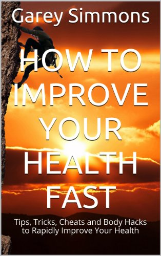 How to Improve Your Health FAST: Tips, Tricks, Cheats and Body Hacks to Rapidly Improve Your Health