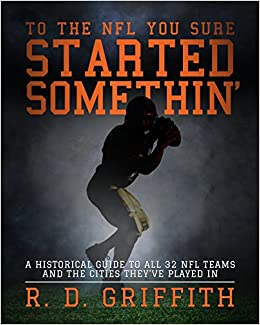 Book To the NFL You Sure Started Somethin': A Historical Guide to All 32 NFL Teams and the Cities They've Played In, Second Edition by R. D. Griffith (20-May-2014)