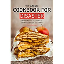 The Ultimate Cookbook for Disaster: Over 25 Recipes for Disaster to Get You through the Unthinkable