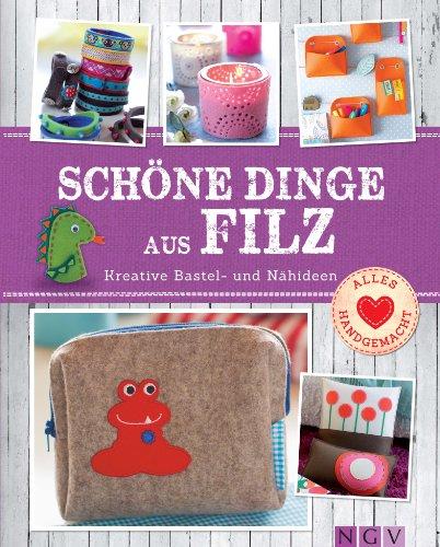 Schöne Dinge aus Filz: Kreative Bastel- und Nähideen - Mit Schnittmustern zum Download (Alles handgemacht) (German Edition) -