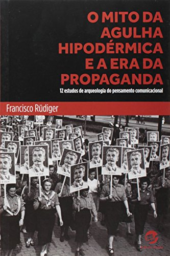 O Mito da Agulha Hipodérmica e a Era da Propaganda. 12 Estudos de Arqueologia do Pensamento Comunicacional