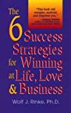 The 6 Success Strategies for Winning at Life, Love and Business, Wolf J. Rinke, 1558743901