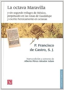 La Octava Maravilla y Sin Segundo Milagro de Mexico, Perpetuado en las Rosas de Guadalupe y Escrito Heroicamente en Octavas (Biblioteca Americana)