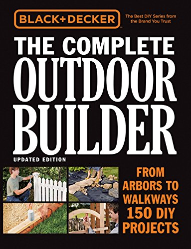 Black & Decker The Complete Outdoor Builder, Updated Edition: From Arbors to Walkways - 150 DIY Projects (Wooden Ideas Cover Patio)