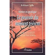 Mettre en pratique Le pouvoir du moment présent: Enseignements essentiels, méditations et exercices pour jouir d'une vie libérée (French Edition)