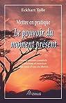 Mettre en pratique Le pouvoir du moment présent: Enseignements essentiels, méditations et exercices pour jouir d'une vie libérée par Tolle