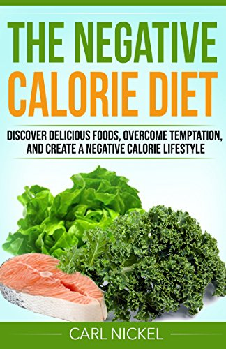 The Negative Calorie Diet: Discover Delicious Foods, Overcome Temptation, and Create a Negative Calorie Lifestyle - Without Starving Yourself