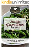 Healthy Green Bean Recipes: Green Bean Recipes That Taste Amazing and are Healthy to Eat (Essential Kitchen Series Book 118)