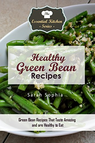 Healthy Green Bean Recipes: Green Bean Recipes That Taste Amazing and are Healthy to Eat (Essential Kitchen Series Book 118) by [Sophia, Sarah]