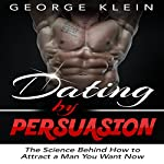 Dating by Persuasion: The Science Behind How to Attract a Man You Want Now | George Klein