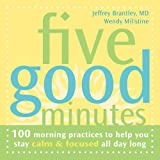 Five Good Minutes: 100 Morning Practices to Help You Stay Calm and Focused All Day Long (The Five Good Minutes Series)