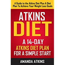 ATKINS: Atkins Diet - A 14-Day Atkins Diet Plan For A Simple Start (A Guide To The Atkins Diet Plus A Diet Plan To Achieve Your Weight Loss Goals)