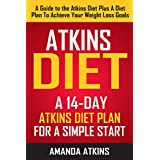 Atkins Diet: A 14-Day Atkins Diet Plan For A Simple Start (A Guide To The Atkins Diet Plus A Diet Plan To Achieve Your Weight Loss Goals)