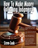 How to Make Money Collecting Judgments, Steve Cook, 1448640814