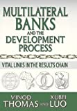 Multilateral Banks and the Development Process : Vital Links in the Results Chain, Thomas, Vinod and Luo, Xubei, 1412847672