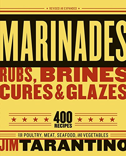 Marinades, Rubs, Brines, Cures and Glazes: 400 Recipes for Poultry, Meat, Seafood, and Vegetables by Jim Tarantino