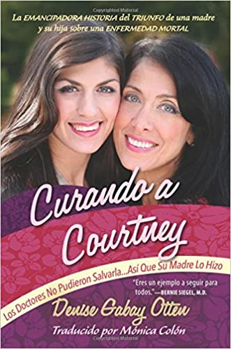 Curando a Courtney: Los Doctores No Pudieron Salvarla...Asi Que Su Madre Lo Hizo (Spanish Edition): Denise Gabay Otten, Monica Colon: 9780988646131: ...